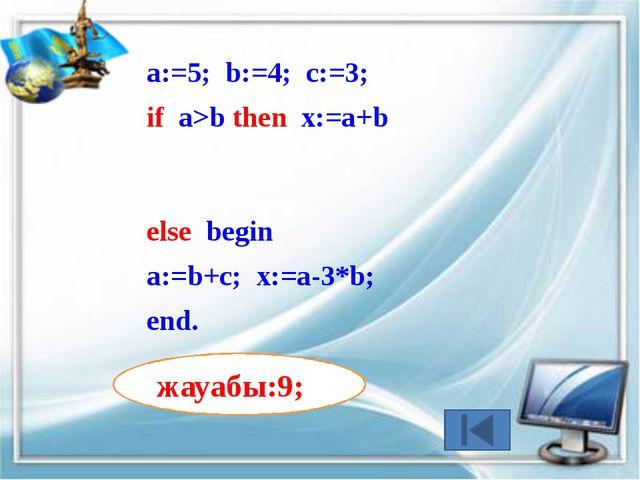 а:=3; b:=4; c:=3; if a>b then x:=a+b else begin а:=b+c; x:=a-3*b; end. жауабы...