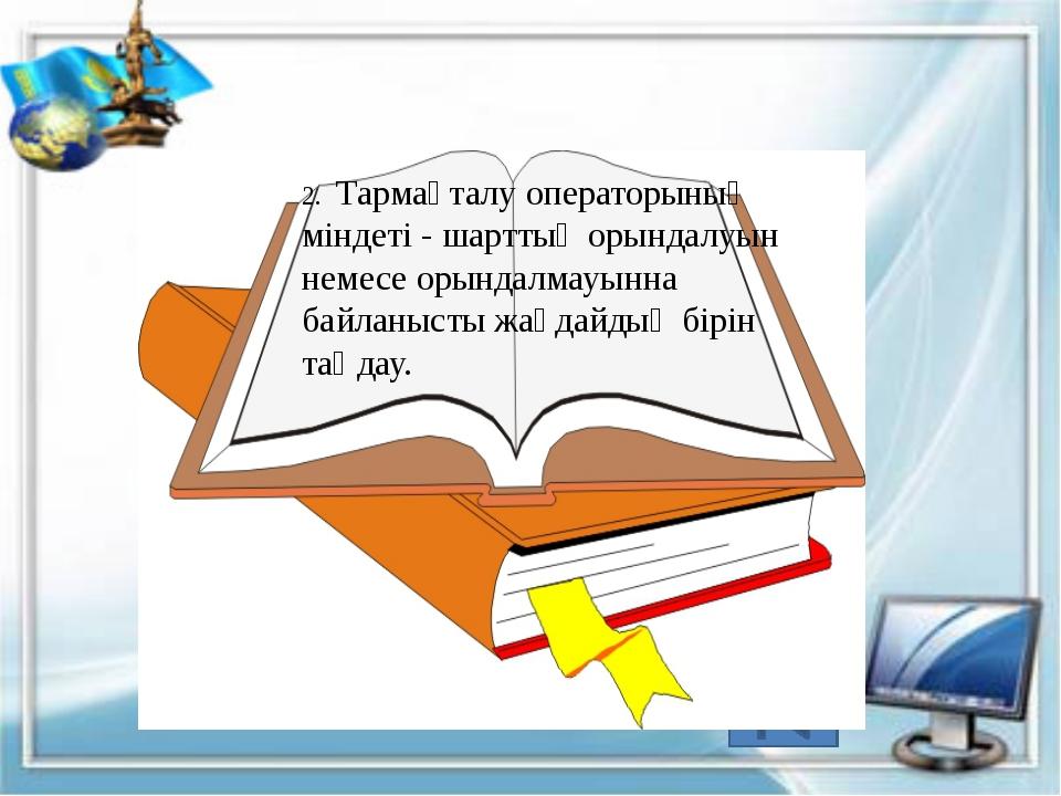 2. Тармақталу операторының міндеті - шарттың орындалуын немесе орындалмауынн...
