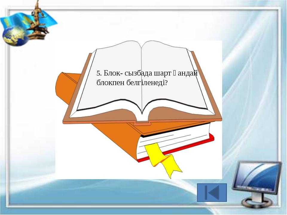 5. Блок- сызбада тармақталу блогы арқылы көрсетіледі.
