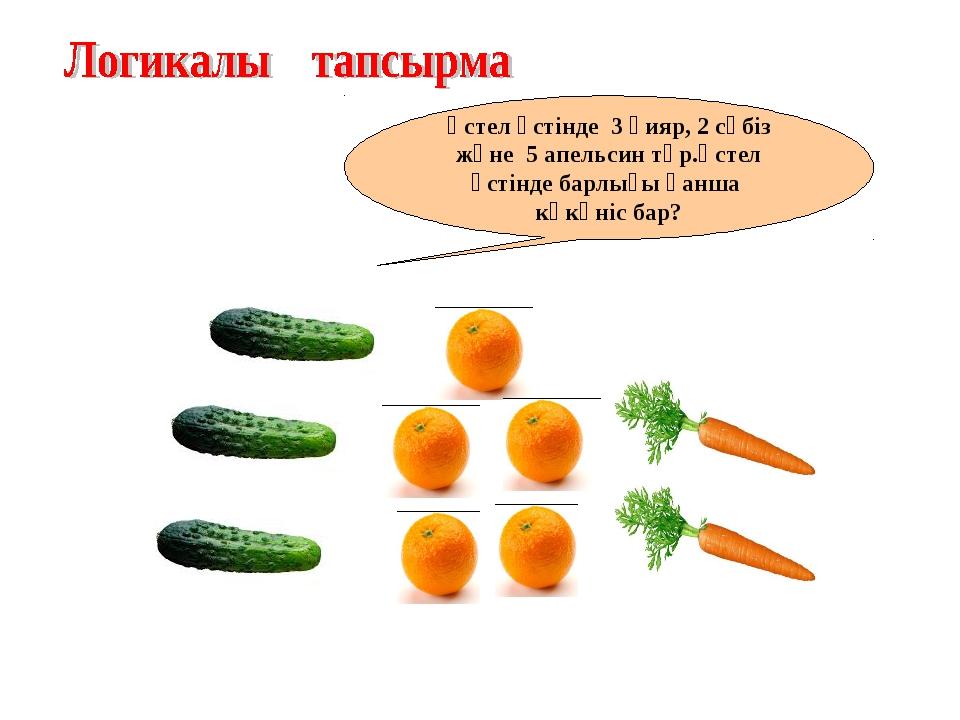 Үстел үстінде 3 қияр, 2 сәбіз және 5 апельсин тұр.Үстел үстінде барлығы қанша...