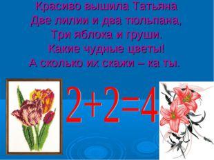 Красиво вышила Татьяна Две лилии и два тюльпана, Три яблока и груши. Какие чу