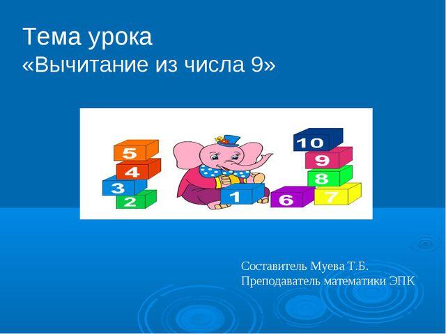 Тема урока «Вычитание из числа 9» Составитель Муева Т.Б. Преподаватель матема...