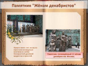 * Памятник, посвящённый 11 жёнам декабристов. Москва. Прошло много лет, но мы