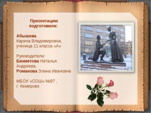 * Презентацию подготовили: Абышева Карина Владимировна, ученица 11 класса «А»