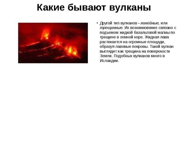 Какие бывают вулканы Другой тип вулканов - линейные, или трещинные. Их возник...