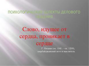 ПСИХОЛОГИЧЕСКИЕ АСПЕКТЫ ДЕЛОВОГО ОБЩЕНИЯ Слово, идущее от сердца, проникает в