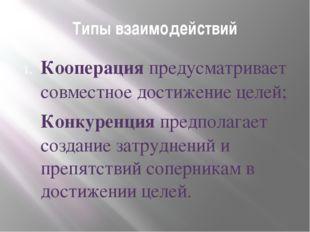 Типы взаимодействий Кооперация предусматривает совместное достижение целей; К