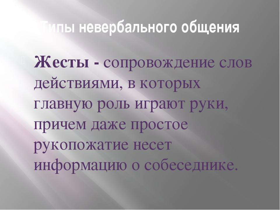 Типы невербального общения Жесты - сопровождение слов действиями, в которых г...