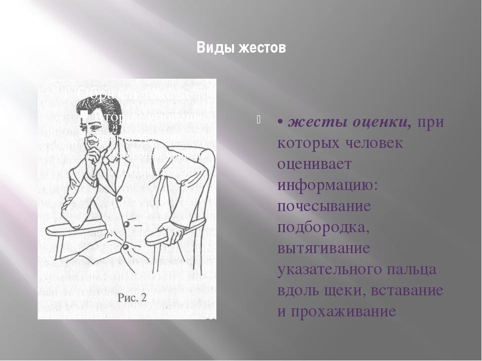 Виды жестов • жесты оценки, при которых человек оценивает информацию: почесы...