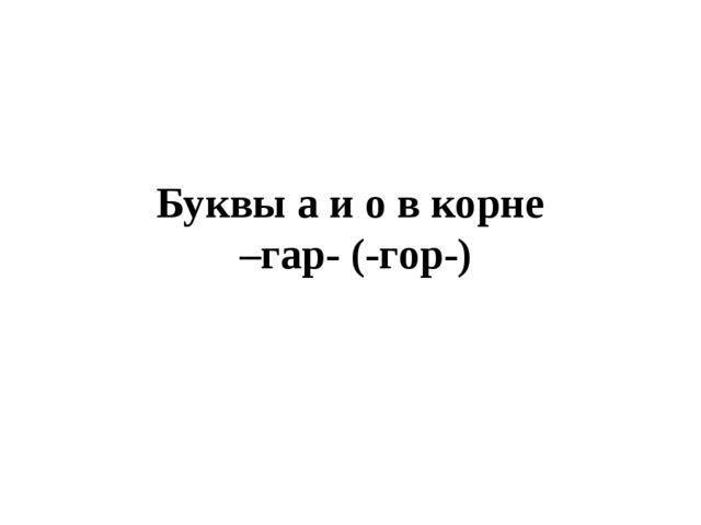Буквы а и о в корне –гap- (-гop-)
