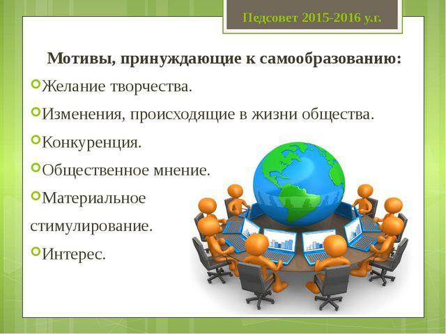 Педсовет 2015-2016 у.г. Мотивы, принуждающие к самообразованию: Желание творч...
