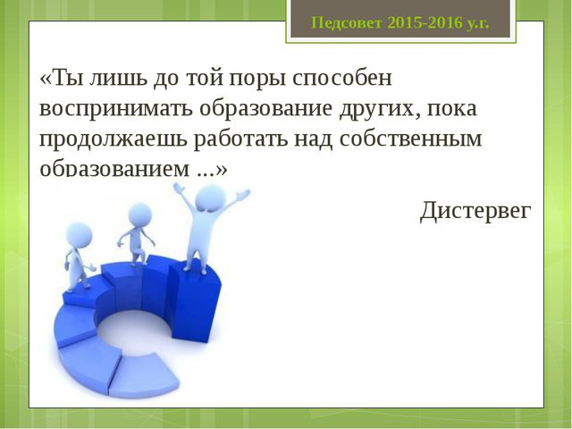 Педсовет 2015-2016 у.г. «Ты лишь до той поры способен воспринимать образовани...
