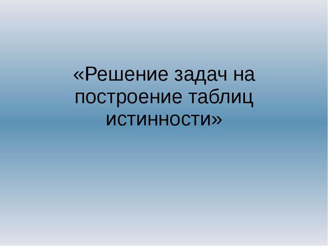 «Решение задач на построение таблиц истинности»