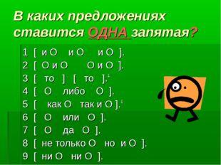 В каких предложениях ставится ОДНА запятая? 1 [ и O и O и O ]. 2 [ O и O O и