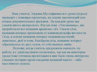 Наш учитель Эльвина Мустафаевна все уроки (курсы) проводит с помощью проекто