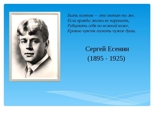 Сергей Есенин (1895 - 1925) Быть поэтом — это значит то же, Если правды жизни...