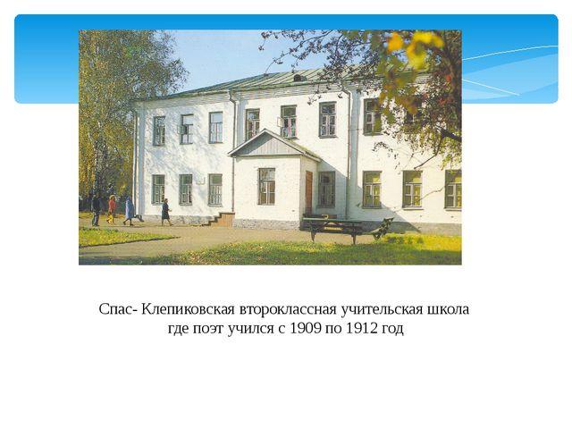 Спас- Клепиковская второклассная учительская школа где поэт учился с 1909 по...
