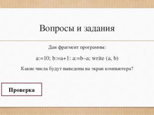 Вопросы и задания Дан фрагмент программы: a:=10; b:=a+1: a:=b–a; write (a, b)