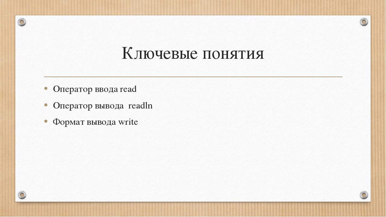 Ключевые понятия Оператор ввода read Оператор вывода readln Формат вывода write
