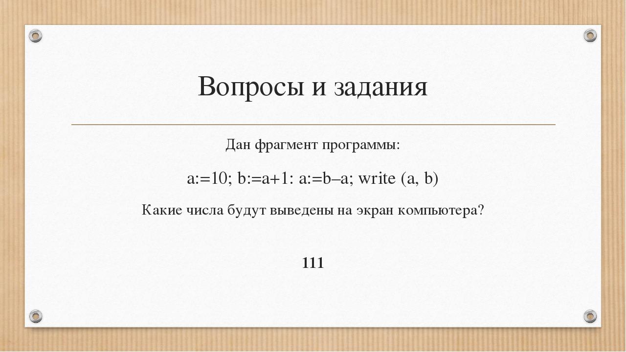 Вопросы и задания Дан фрагмент программы: a:=10; b:=a+1: a:=b–a; write (a, b)...