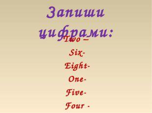 Запиши цифрами: Two – Six- Eight- One- Five- Four -