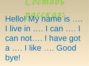 Составь рассказ: Hello! My name is …. I live in …. I can …. I can not…. I hav