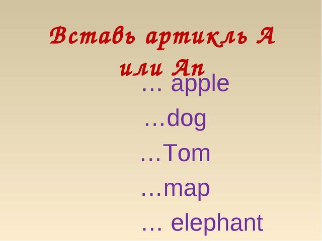 Вставь артикль А или Аn … apple …dog …Tom …map … elephant