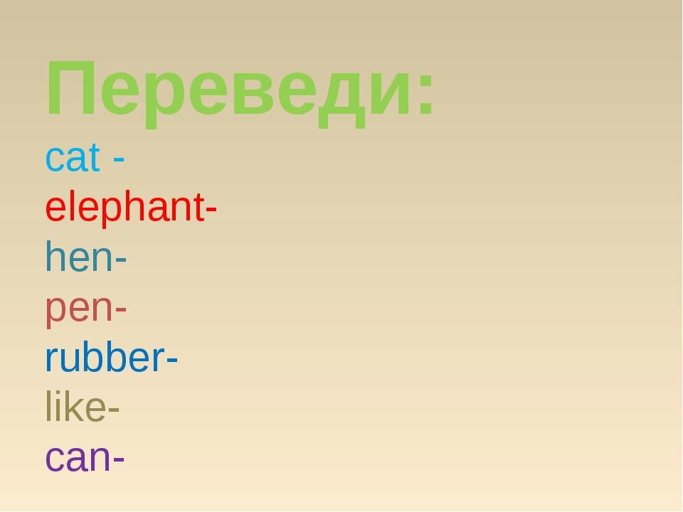 Переведи: cat - elephant- hen- pen- rubber- like- can-