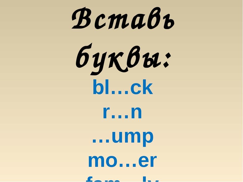 Вставь буквы: bl…ck r…n …ump mo…er fam…ly