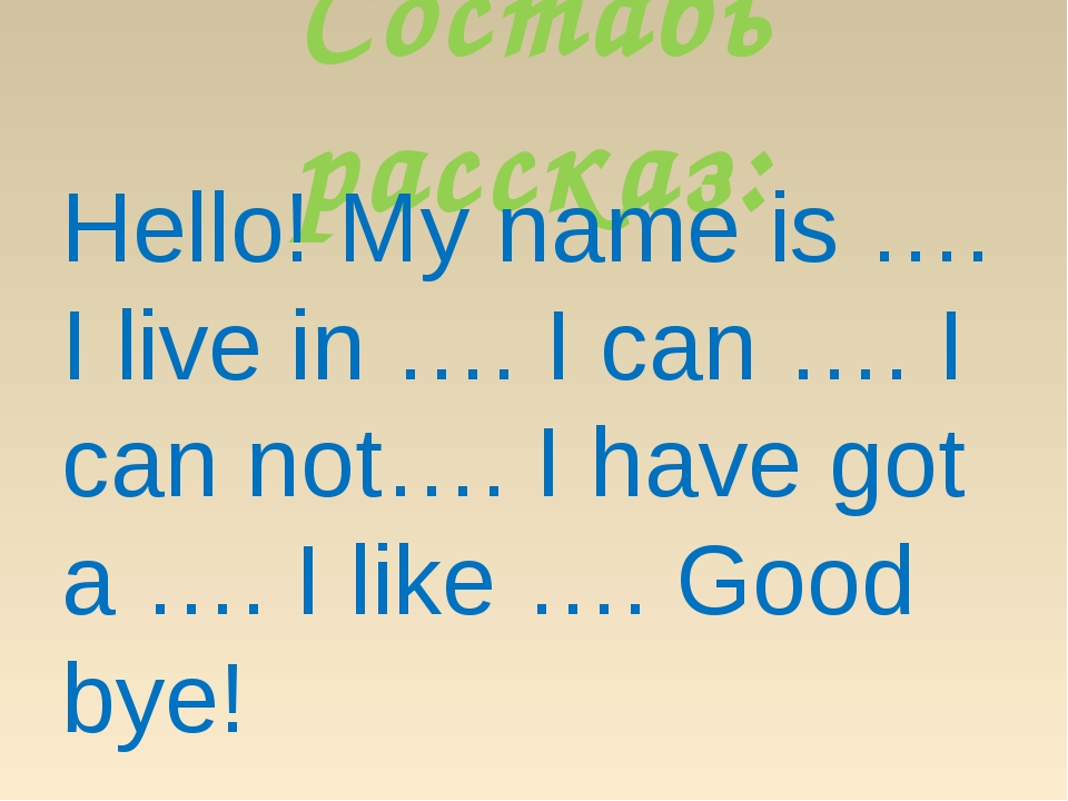 Составь рассказ: Hello! My name is …. I live in …. I can …. I can not…. I hav...