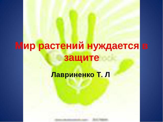 Мир растений нуждается в защите Лавриненко Т. Л.
