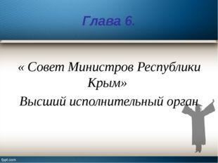 Глава 6. « Совет Министров Республики Крым» Высший исполнительный орган