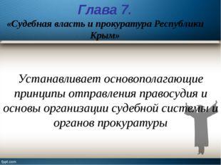 Глава 7. «Судебная власть и прокуратура Республики Крым» Устанавливает осново