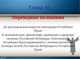 Глава 10. Переходные положения До урегулирования вопросов интеграции Республи