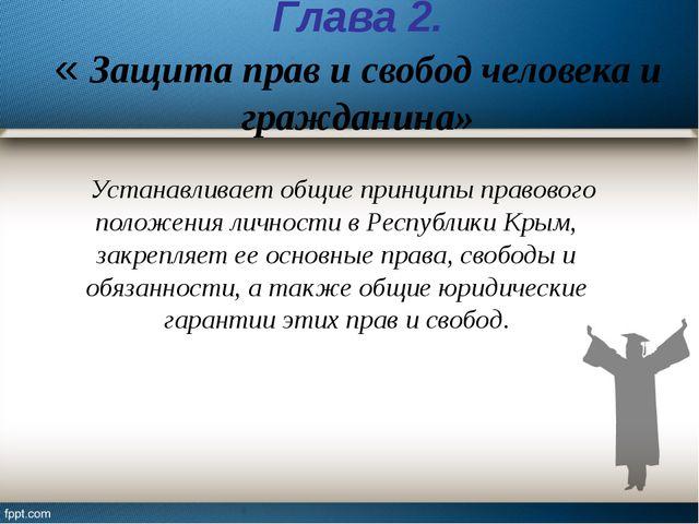 Глава 2. « Защита прав и свобод человека и гражданина» Устанавливает общие пр...
