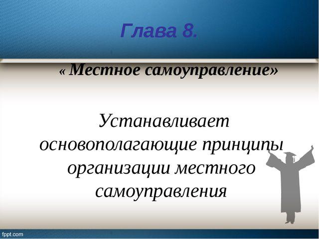 Глава 8. « Местное самоуправление» Устанавливает основополагающие принципы ор...