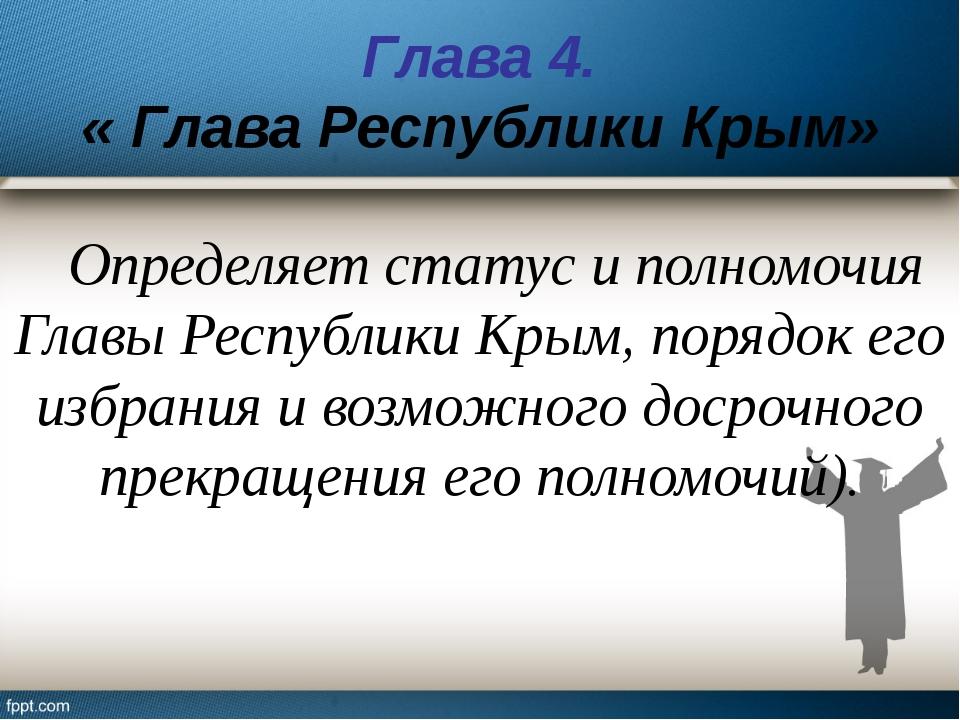 Глава 4. « Глава Республики Крым» Определяет статус и полномочия Главы Респуб...