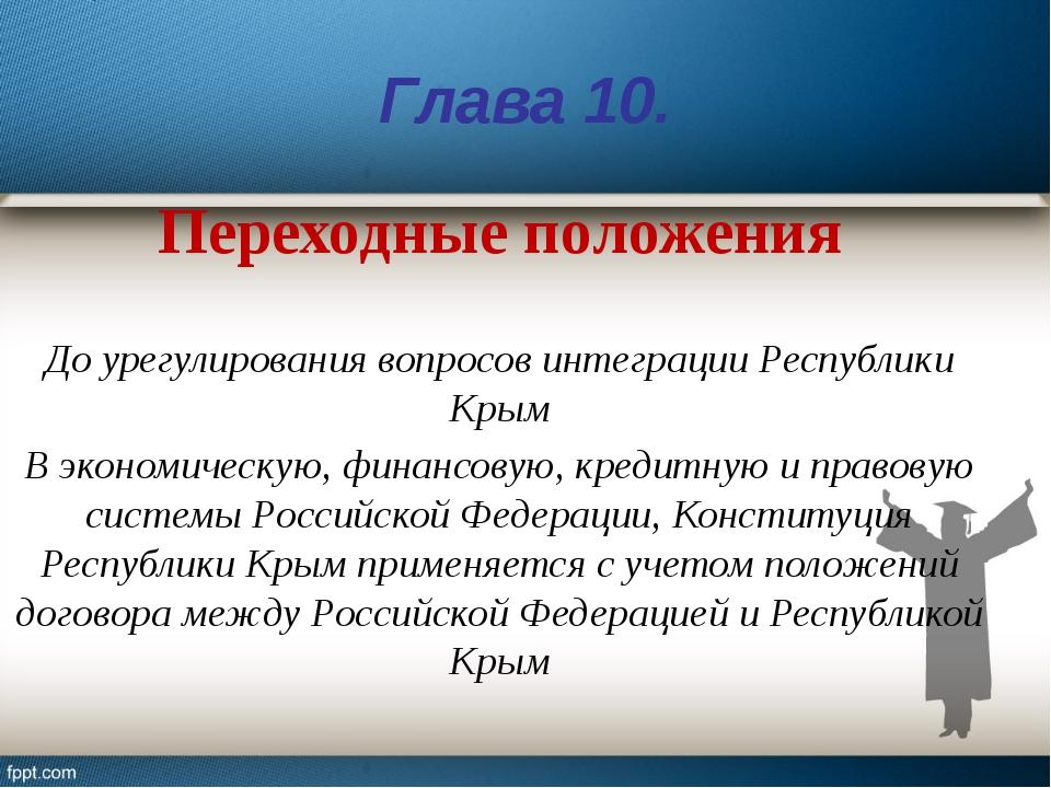 Глава 10. Переходные положения До урегулирования вопросов интеграции Республи...