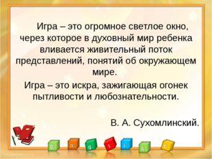 Игра – это огромное светлое окно, через которое в духовный мир ребенка влива