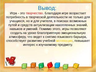 Вывод: Игра - это творчество. Благодаря игре возрастает потребность в творче