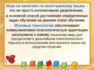 Игра на занятиях по иностранному языку – это не просто коллективное развлече