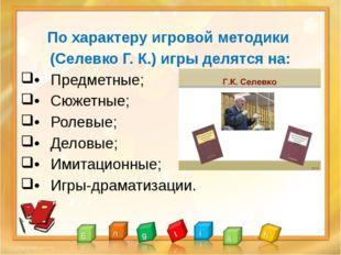 По характеру игровой методики (Селевко Г. К.) игры делятся на: •Предметные;