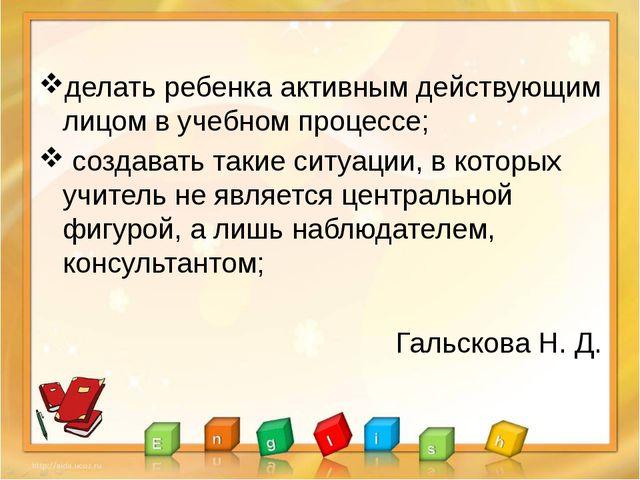 делать ребенка активным действующим лицом в учебном процессе; создавать таки...