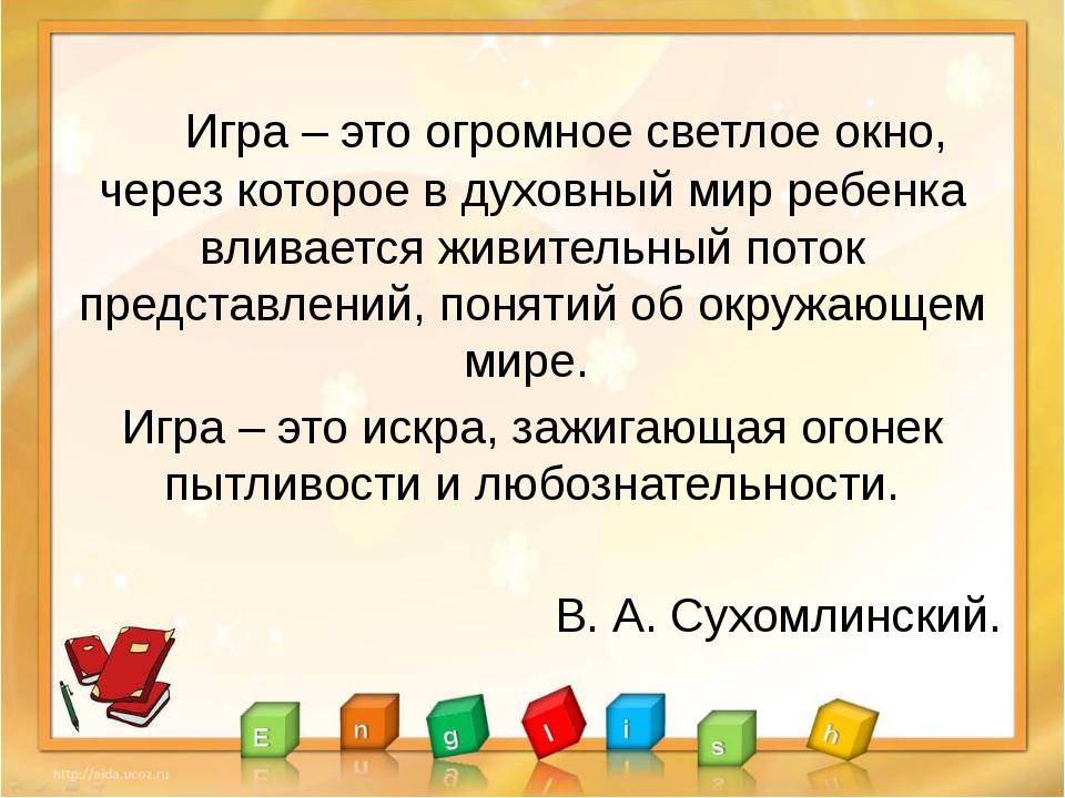 Игра – это огромное светлое окно, через которое в духовный мир ребенка влива...