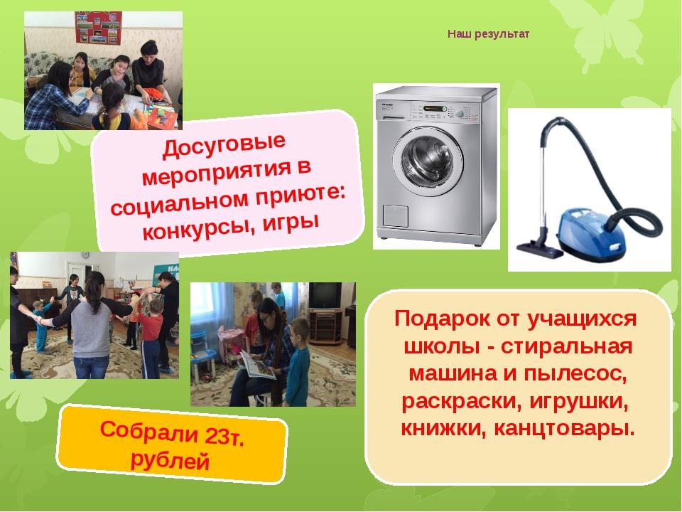 Наш результат Подарок от учащихся школы - стиральная машина и пылесос, раскра...