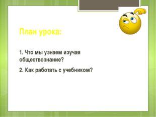 План урока: 1. Что мы узнаем изучая обществознание? 2. Как работать с учебник