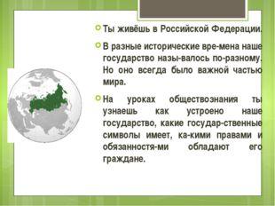 Ты живёшь в Российской Федерации. В разные исторические вре-мена наше государ