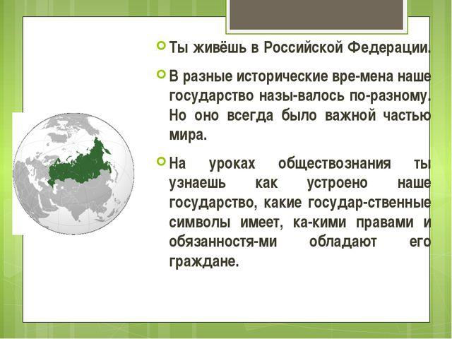 Ты живёшь в Российской Федерации. В разные исторические вре-мена наше государ...