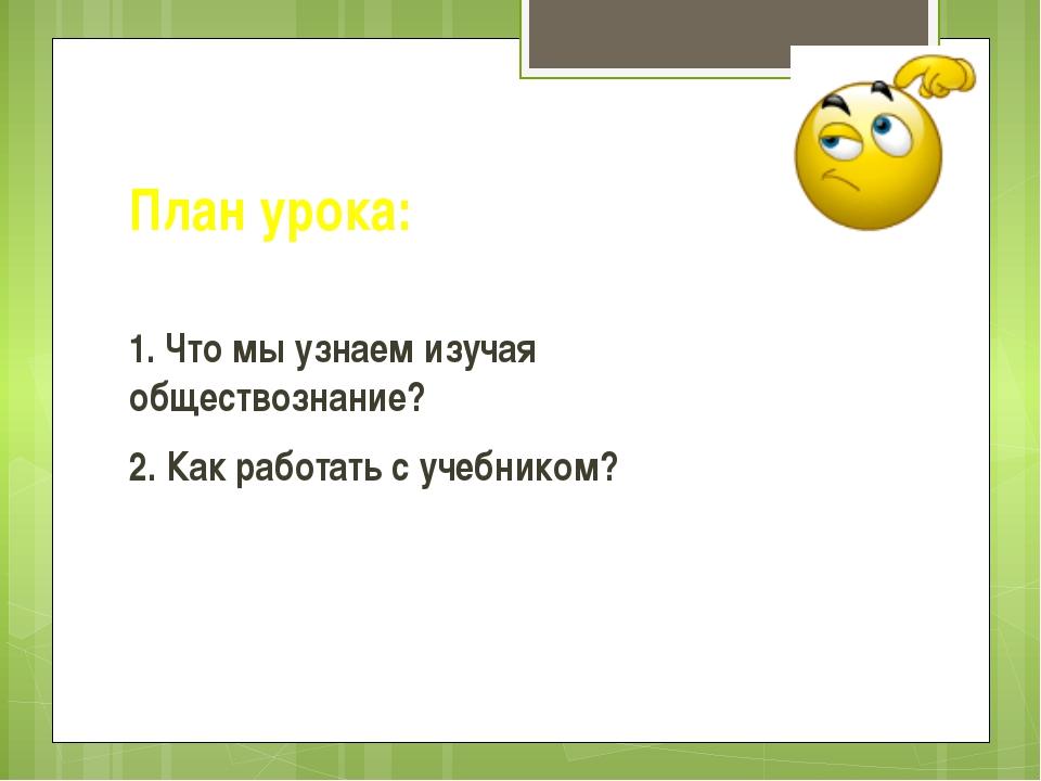 План урока: 1. Что мы узнаем изучая обществознание? 2. Как работать с учебник...