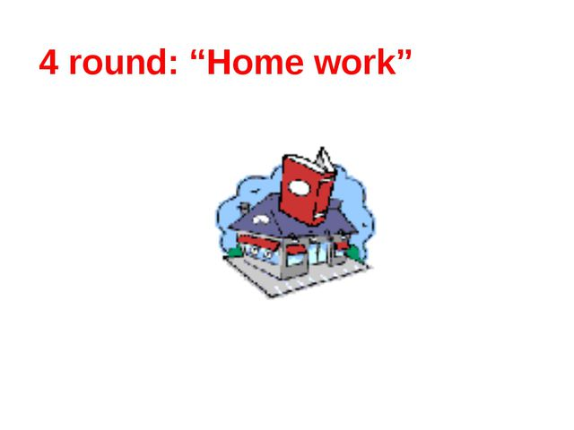"""4 round: """"Home work"""""""
